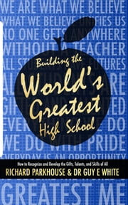 Building the World's Greatest High School - How to Recognize and Develop the Gifts, Talents, and Skills of All ebook by Richard Parkhouse,Guy E. White