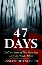 47 Days - The True Story of Two Teen Boys Defying Hitler's Reich ebook by Annette Oppenlander