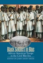 Black Soldiers in Blue - African American Troops in the Civil War Era ebook by John David Smith