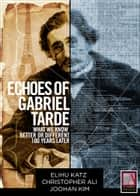 Echoes of Gabriel Tarde - What We Know Better or Different 100 Years Later ebook by Elihu Katz, Elihu Katz, Christopher Ali,...