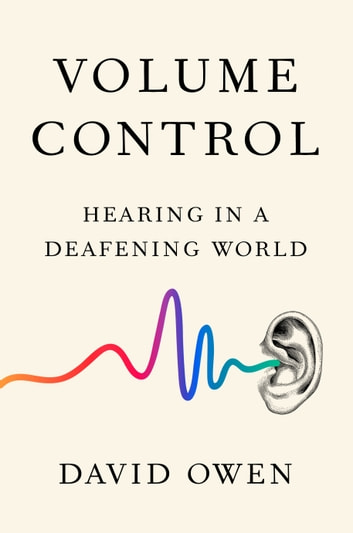 Volume Control - Hearing in a Deafening World ebook by David Owen