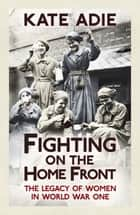 Fighting on the Home Front - The Legacy of Women in World War One ebook by Kate Adie