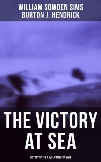 The Victory at Sea: History of the Naval Combat in WW1 - American Destroyers in Action, Decoying Submarines to Destruction & Other Naval Actions ebook by William Sowden Sims,Burton J. Hendrick
