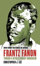 Frantz Fanon - Toward a Revolutionary Humanism ebook by Christopher J. Lee