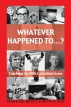 Whatever Happened To...? - Catching Up with Canadian Icons ebook by Mark Kearney, Randy Ray