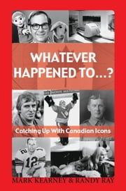 Whatever Happened To...? - Catching Up with Canadian Icons ebook by Mark Kearney,Randy Ray