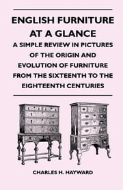 English Furniture at a Glance - A Simple Review in Pictures of the Origin and Evolution of Furniture From the Sixteenth to the Eighteenth Centuries ebook by Charles H. Hayward