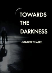 Towards the Darkness ebook by Sandeep Thakre
