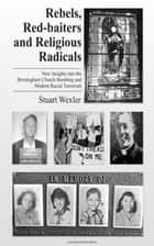 Rebels, Redbaiters and Religious Radicals: New Insights Into the Birmingham Church Bombing and Modern Racial Terrorism ebook by Stuart Wexler