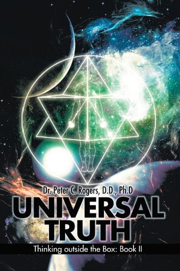 UNIVERSAL TRUTH - Thinking outside the Box: Book II ebook by Dr. Peter C. Rogers, D.D., Ph.D