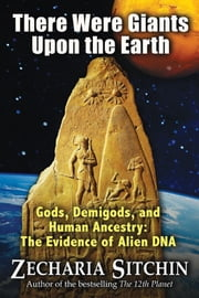 There Were Giants Upon the Earth: Gods, Demigods, and Human Ancestry: The Evidence of Alien DNA - Gods, Demigods, and Human Ancestry: The Evidence of Alien DNA ebook by Zecharia Sitchin