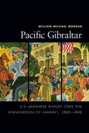 Pacific Gibraltar - U.S.-Japanese Rivalry over the Annexation of Hawai'i, 1885-1898 ebook by William Michael Morgon