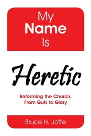 My Name Is Heretic - Reforming the Church, from Guts to Glory ebook by Bruce H. Joffe