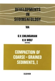 Compaction of Coarse-Grained Sediments, I ebook by Chilingarian, G.V.