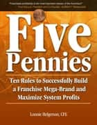Five Pennies: Ten Rules to Successfully Build a Franchise Mega-Brand and Maximize System Profits ebook by Lonnie Helgerson