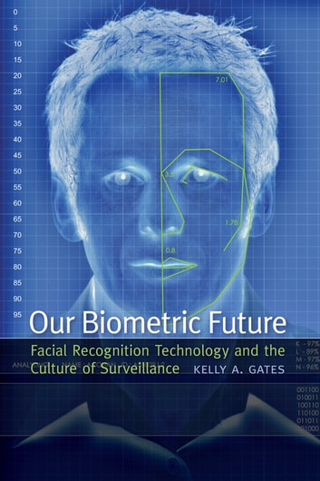 Our Biometric Future - Facial Recognition Technology and the Culture of Surveillance ebook by Kelly A. Gates
