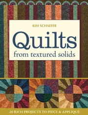 Quilts from Textured Solids - 20 Rich Projects to Piece & Applique ebook by Kim Schaefer