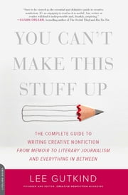 You Can't Make This Stuff Up - The Complete Guide to Writing Creative Nonfiction--from Memoir to Literary Journalism and Everything in Between ebook by Lee Gutkind