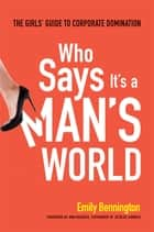 Who Says It's a Man's World - The Girl's Guide to Corporate Domination ebook by Emily Bennington