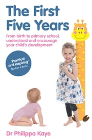 The First Five Years - From birth to primary school, understand and encourage your child's development ebook by Dr Philippa Kaye