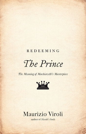 "Redeeming ""The Prince"" - The Meaning of Machiavelli's Masterpiece ebook by Maurizio Viroli"