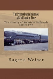 The Pennsylvania Railroad: A Brief Look in Time ebook by Eugene Weiser