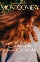 The Complete Anne of Green Gables ebook by Lucy Maud Montgomery