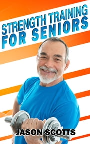 Strength Training For Seniors: An Easy & Complete Step By Step Guide For YOU ebook by Jason Scotts