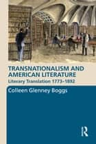 Transnationalism and American Literature - Literary Translation 1773–1892 ebook by Colleen G. Boggs