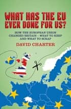 What Has The EU Ever Done for Us? - How the European Union changed Britain - what to keep and what to scrap ebook by David Charter