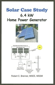 Solar Case Study: 6.4 kW Home Power Generator ebook by Robert C. Brenner