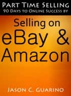 Part Time Selling: 90 Days To Online Success By Selling On EBay & Amazon ebook door Jason Guarino