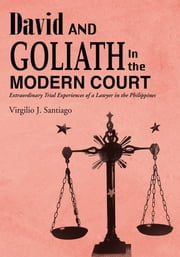 David and Goliath in the Modern Court - Extraordinary Trial Experiences of a Lawyer in the Philippines ebook by Virgilio J. Santiago