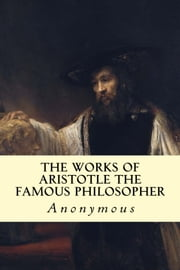 The Works of Aristotle the Famous Philosopher ebook by Anonymous