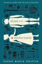 Spare and Found Parts ebook by Sarah Maria Griffin