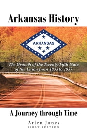 Arkansas History: A Journey through Time - The Growth of the Twenty-Fifth State of the Union from 1833 to 1957 ebook by Arlen Jones