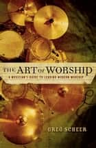 The Art of Worship - A Musician's Guide to Leading Modern Worship ebook by Greg Scheer