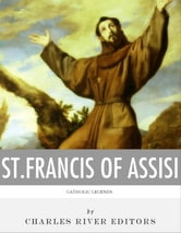 Catholic Legends: The Life and Legacy of St. Francis of Assisi ebook by Charles River Editors