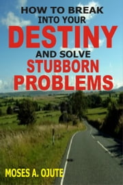 How To Break Into Your Destiny And Solve Stubborn Problems ebook by Moses A. Ojute