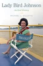 Lady Bird Johnson - An Oral History ebook by Michael L. Gillette