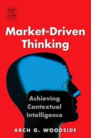 Market-Driven Thinking: Achieving Contextual Intelligence ebook by Woodside, Arch G.