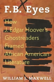 F.B. Eyes - How J. Edgar Hoover's Ghostreaders Framed African American Literature ebook by William J. Maxwell