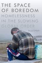 The Space of Boredom - Homelessness in the Slowing Global Order ebook by Bruce O'Neill