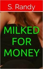 Milked For Money ebook by S. Randy