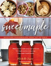 Sweet Maple - Backyard Sugarmaking from Tap to Table ebook by Michelle Visser, Joel Salatin