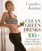 Clean Green Drinks - 100+ Cleansing Recipes to Renew & Restore Your Body and Mind ebook by Candice Kumai