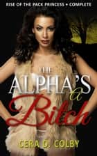 The Alpha's a Bitch: Rise Of The Pack Princess Complete: A Paranormal Werewolf Romance - The Alpha's a Bitch: A Paranormal Werewolf Romance ebook by Cera D. Colby