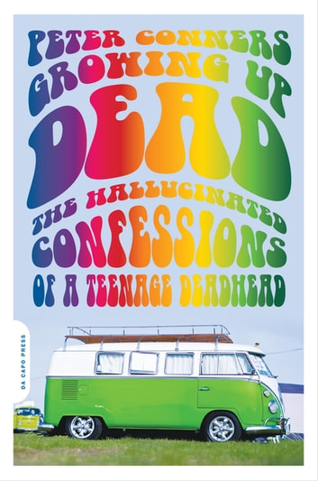 Growing Up Dead - The Hallucinated Confessions of a Teenage Deadhead ebook by Peter Conners