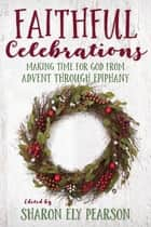 Faithful Celebrations - Making Time for God from Advent through Epiphany ebook by Sharon Ely Pearson
