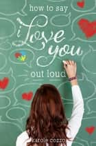 How to Say I Love You Out Loud - A Swoon Novel ebook by Karole Cozzo